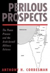 Perilous Prospects: The Peace Process and the Arab-Israeli Military Balance - Anthony H. Cordesman