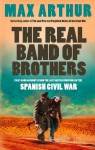 The Real Band of Brothers: First-hand accounts from the last British survivors of the Spanish Civil War - Max Arthur