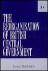 The Reorganization Of British Central Government - James Radcliffe