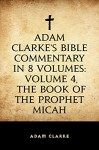 Adam Clarke's Bible Commentary in 8 Volumes: Volume 4, The Book of the Prophet Micah - Adam Clarke
