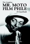 The Complete Mr. Moto Film Phile: A Casebook - Howard M. Berlin