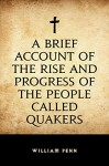 A Brief Account of the Rise and Progress of the People Called Quakers - William Penn