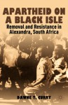 Apartheid on a Black Isle: Removal and Resistance in Alexandra, South Africa - Dawne Y. Curry