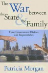 The War between the State and the Family: How Government Divides and Impoverishes - Patricia Morgan