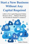Start a New Business Without Any Capital Required: Little to No Capital Required Online Business Ideas... Affiliate Marketing for Newbies & Kindle E-Commerce (BUNDLE) - Robert Martin