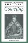 The Rhetoric of Courtship in Elizabethan Language and Literature - Catherine Bates