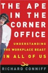 The Ape in the Corner Office: Understanding the Workplace Beast in All of Us - Richard Conniff