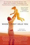 When I First Held You: 22 Critically Acclaimed Writers Talk About the Triumphs, Challenges, and Transformative Experience of Fatherhood - Brian Gresko