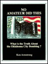 No Amateur Did This: What Is The Truth About The Oklahoma City Bombing? - Ken Armstrong