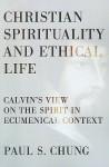 Christian Spirituality And Ethical Life: Calvin's View On The Spirit In Ecumenical Context - Paul S. Chung, Veli-Matti Kärkkäinen