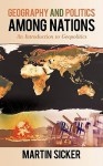 Geography and Politics Among Nations: An Introduction to Geopolitics - Martin Sicker