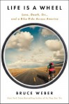 Life is a Wheel: Love, Death, Etc., and a Bike Ride Across America - Bruce Weber