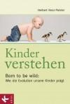 Kinder verstehen: Born to be wild: Wie die Evolution unsere Kinder prägt - Mit einem Vorwort von Remo Largo (German Edition) - Herbert Renz-Polster