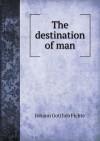 The Destination of Man - Johann Gottlieb Fichte, Percy Sinnett