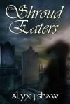 The Shroud Eaters - Alyx J. Shaw