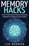 Memory Hacks - Secrets to Improving Your Memory, Overcoming Forgetfulness and Regaining Clarity of Mind - Leo Norman