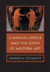Classical Greece and the Birth of Western Art - Andrew Stewart