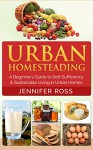 Homesteading: Urban Homesteading: A Beginner's Guide to Self Sufficiency and Sustainable Living in Urban Homes (Gardening for Beginners, Urban Gardening, Homesteading Ideas) - Jennifer Ross