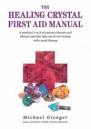 The Healing Crystals First Aid Manual: A Practical A to Z of Common Ailments and Illnesses and How They Can Be Best Treated with Crystal Therapy - Michael Gienger