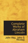 Complete Works of Abraham Lincoln - John Hay, John G Nicolay