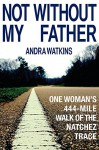 Not Without My Father: One Woman's 444-Mile Walk of the Natchez Trace - Andra Watkins