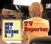 How Do I Become A...? - TV Reporter - Mindi Englart, Peter Casolino, Melanie Stengel
