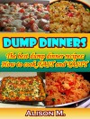 Dump Dinners: The best dump dinner recipes: How to cook Fast and Tasty - Alison M.