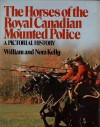 The Horses Of The Royal Canadian Mounted Police: A Pictorial History - William Kelly, Nora Kelly