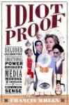Idiot Proof: Deluded Celebrities, Irrational Power Brokers, Media Morons, and the Erosion of Common Sense - Francis Wheen