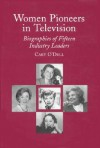 Women Pioneers in Television: Biographies of Fifteen Industry Leaders - Cary O'Dell
