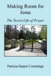 Making Room for Jesus - The Secret Life of Prayer - Patricia, Harper Cummings