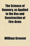 The Science of Gunnery, as Applied to the Use and Construction of Fire-Arms - William Wellington Greener