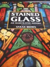Stained Glass: An Illustrated History - Sarah Brown