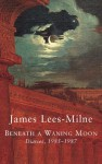 Beneath a Waning Moon: Diaries, 1985-1987 - James Lees-Milne, Michael Bloch
