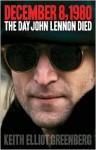 December 8, 1980: The Day John Lennon Died - Keith Elliot Greenberg