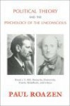 Political Theory and the Psychology of the Unconscious: Freud, J.S. Mill, Nietzsche, Dostoevsky, Fromm, Bettelheim and Erikson - Paul Roazen