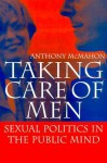 Taking Care of Men: Sexual Politics in the Public Mind - Anthony McMahon