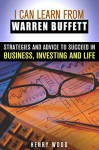 I Can Learn From Warren Buffett: Strategies and Advice to Succeed in Business, Investing and Life (Investing & Financial Freedom) - Henry Wood