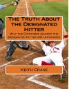 The Truth About the Designated Hitter: Why the Criticisms Against the Designated Hitter are Unfounded - Keith Crane