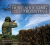 The Dove Shooting Guide to Argentina - Tony Townsend, Patagonia Publishing Company, Will Hetherington, Yvonne Townsend, Tony Townsend, Juan Pablo Reynal, John John Reynal