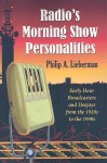 Radio's Morning Show Personalities: Early Hour Broadcasters and Deejays from the 1920s to the 1990s - Philip Lieberman