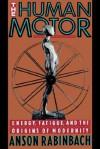 The Human Motor: Energy, Fatigue, and the Origins of Modernity - Anson Rabinbach