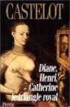 Diane, Henri, Catherine: Le Triangle Royal - André Castelot