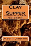 Clay Supper: Confessions of a Born Again Christian - Ben M. Carter