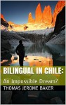 Bilingual in Chile: An Impossible Dream? - Thomas Jerome Baker