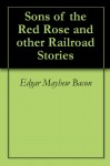 Sons of the Red Rose and other Railroad Stories - Edgar Mayhew Bacon, Frank H. Spearman, M.B. De Courcy, Ross B. Franklin