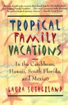 Tropical Family Vacations: In the Caribbean, Hawaii, South Florida, and Mexico - Laura Sutherland