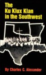 The Ku Klux Klan in the Southwest - Charles C. Alexander