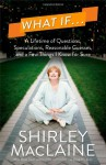 By Shirley MacLaine What If . . .: A Lifetime of Questions, Speculations, Reasonable Guesses, and a Few Things I Know fo (First Edition) - Shirley MacLaine