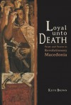 Loyal Unto Death: Trust and Terror in Revolutionary Macedonia (New Anthropologies of Europe) - Keith Brown